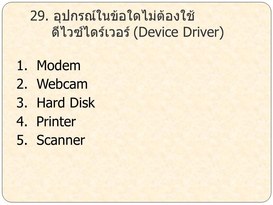 29. อุปกรณ์ในข้อใดไม่ต้องใช้ ดีไวซ์ไดร์เวอร์ (Device Driver) 1. Modem 2. Webcam 3. Hard Disk 4. Printer 5. Scanner