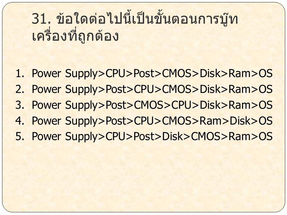 31. ข้อใดต่อไปนี้เป็นขั้นตอนการบู๊ท เครื่องที่ถูกต้อง 1. Power Supply>CPU>Post>CMOS>Disk>Ram>OS 2. Power Supply>Post>CPU>CMOS>Disk>Ram>OS 3. Power Sup