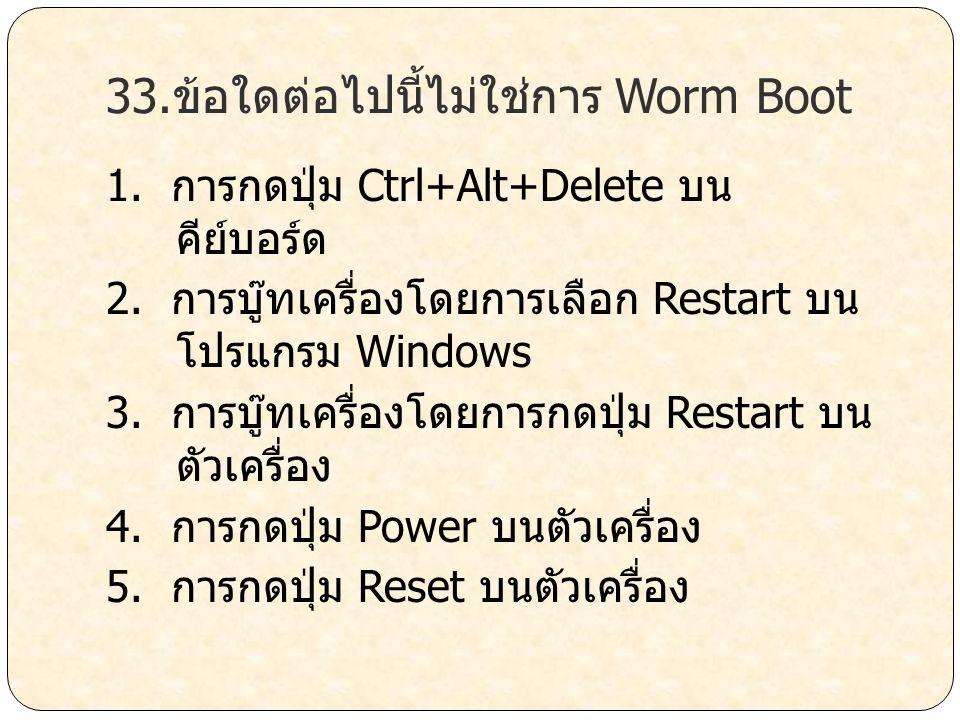 33.ข้อใดต่อไปนี้ไม่ใช่การ Worm Boot 1. การกดปุ่ม Ctrl+Alt+Delete บน คีย์บอร์ด 2. การบู๊ทเครื่องโดยการเลือก Restart บน โปรแกรม Windows 3. การบู๊ทเครื่อ