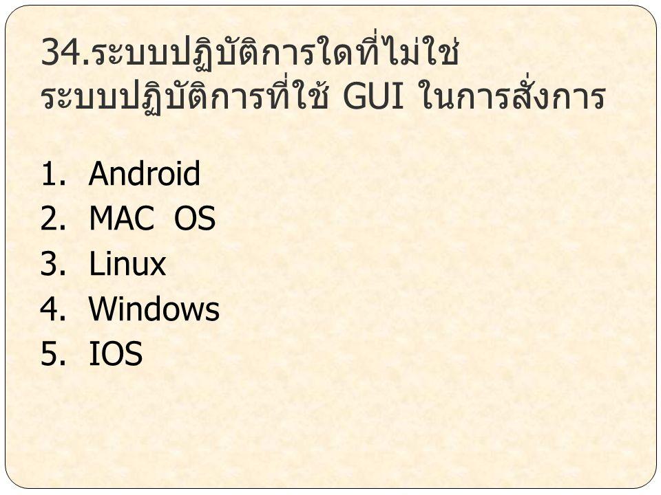 34.ระบบปฏิบัติการใดที่ไม่ใช่ ระบบปฏิบัติการที่ใช้ GUI ในการสั่งการ 1. Android 2. MAC OS 3. Linux 4. Windows 5. IOS