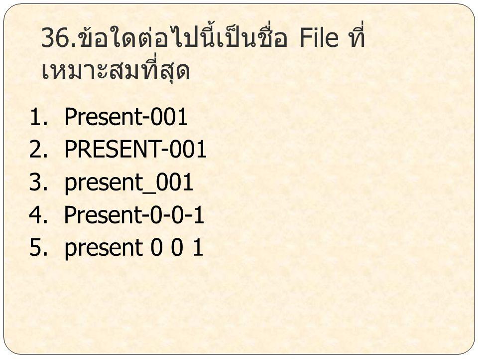 36.ข้อใดต่อไปนี้เป็นชื่อ File ที่ เหมาะสมที่สุด 1. Present-001 2. PRESENT-001 3. present_001 4. Present-0-0-1 5. present 0 0 1