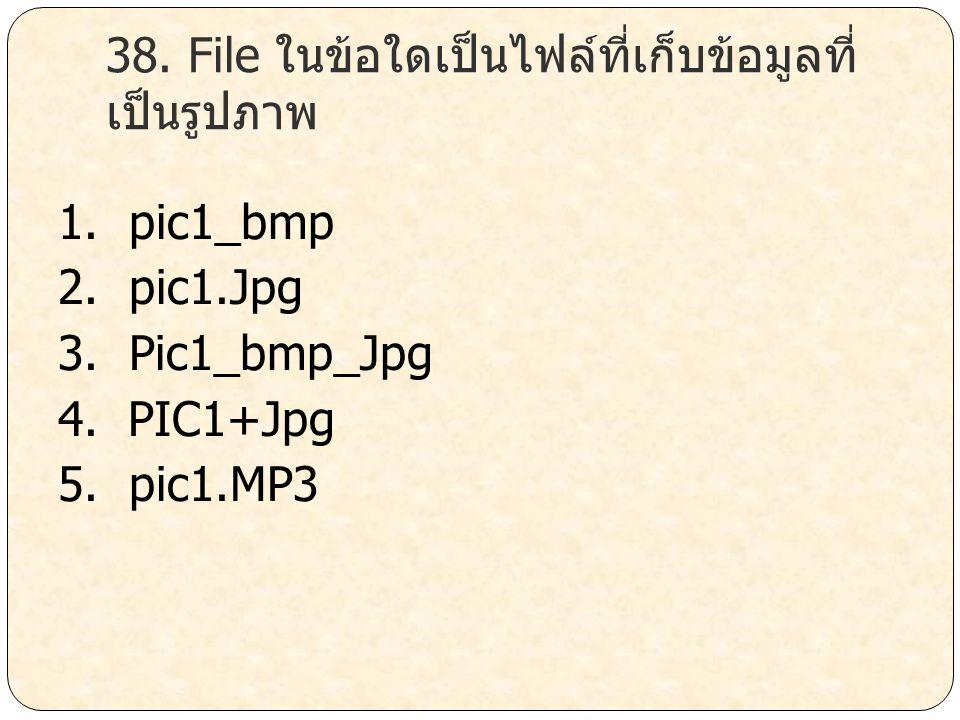 38. File ในข้อใดเป็นไฟล์ที่เก็บข้อมูลที่ เป็นรูปภาพ 1. pic1_bmp 2. pic1.Jpg 3. Pic1_bmp_Jpg 4. PIC1+Jpg 5. pic1.MP3