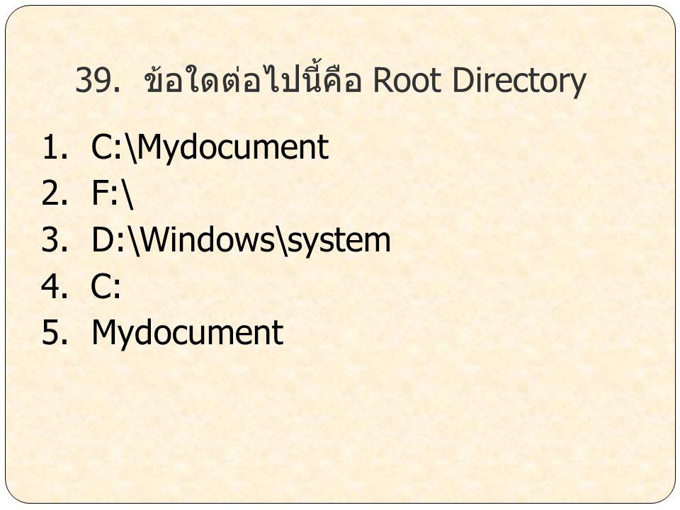 39. ข้อใดต่อไปนี้คือ Root Directory 1. C:\Mydocument 2. F:\ 3. D:\Windows\system 4. C: 5. Mydocument
