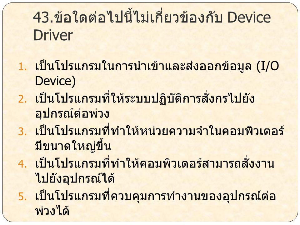 43.ข้อใดต่อไปนี้ไม่เกี่ยวข้องกับ Device Driver 1. เป็นโปรแกรมในการนำเข้าและส่งออกข้อมูล (I/O Device) 2. เป็นโปรแกรมที่ให้ระบบปฏิบัติการสั่งกรไปยัง อุป