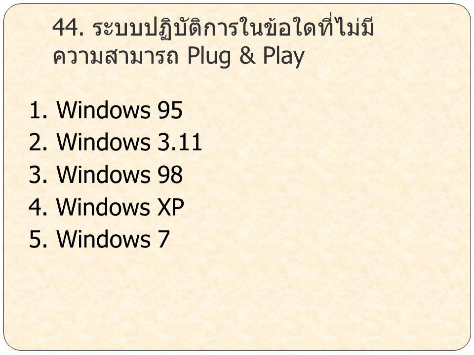 44. ระบบปฏิบัติการในข้อใดที่ไม่มี ความสามารถ Plug & Play 1. Windows 95 2. Windows 3.11 3. Windows 98 4. Windows XP 5. Windows 7
