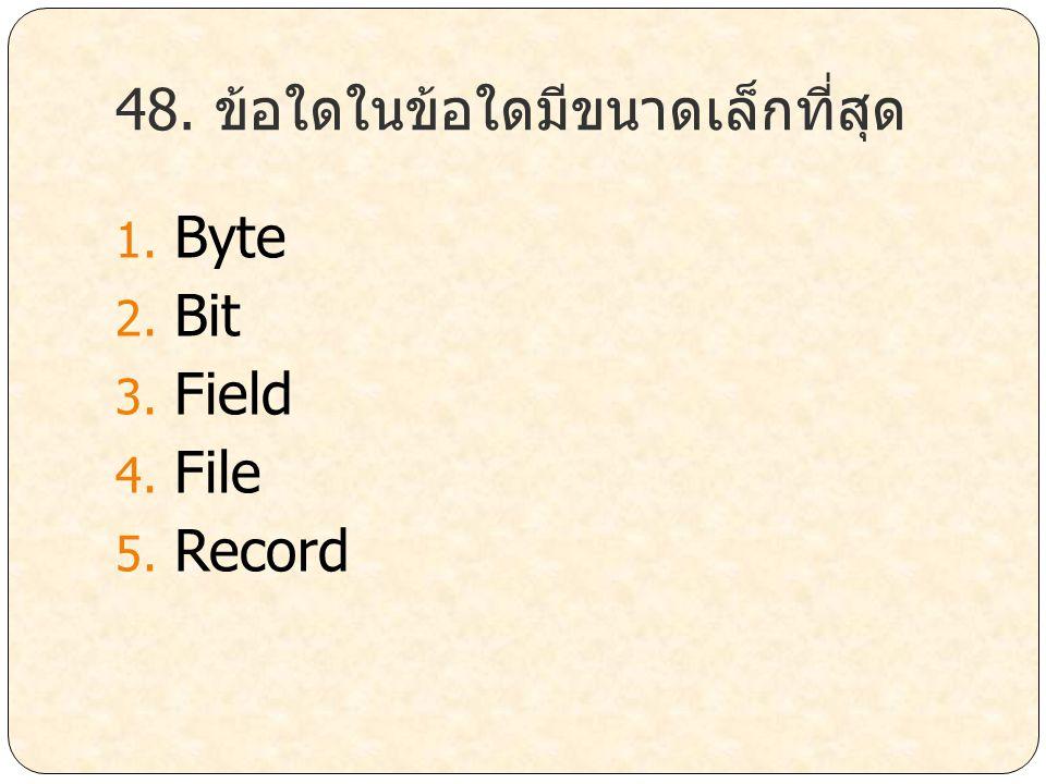 48. ข้อใดในข้อใดมีขนาดเล็กที่สุด 1. Byte 2. Bit 3. Field 4. File 5. Record