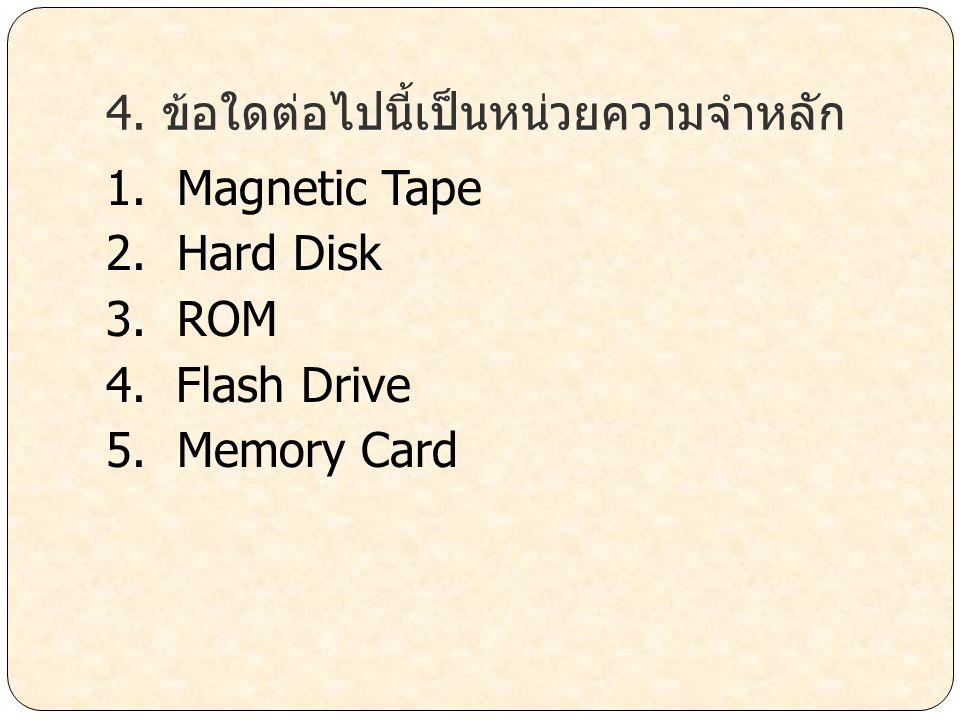 4. ข้อใดต่อไปนี้เป็นหน่วยความจำหลัก 1. Magnetic Tape 2. Hard Disk 3. ROM 4. Flash Drive 5. Memory Card