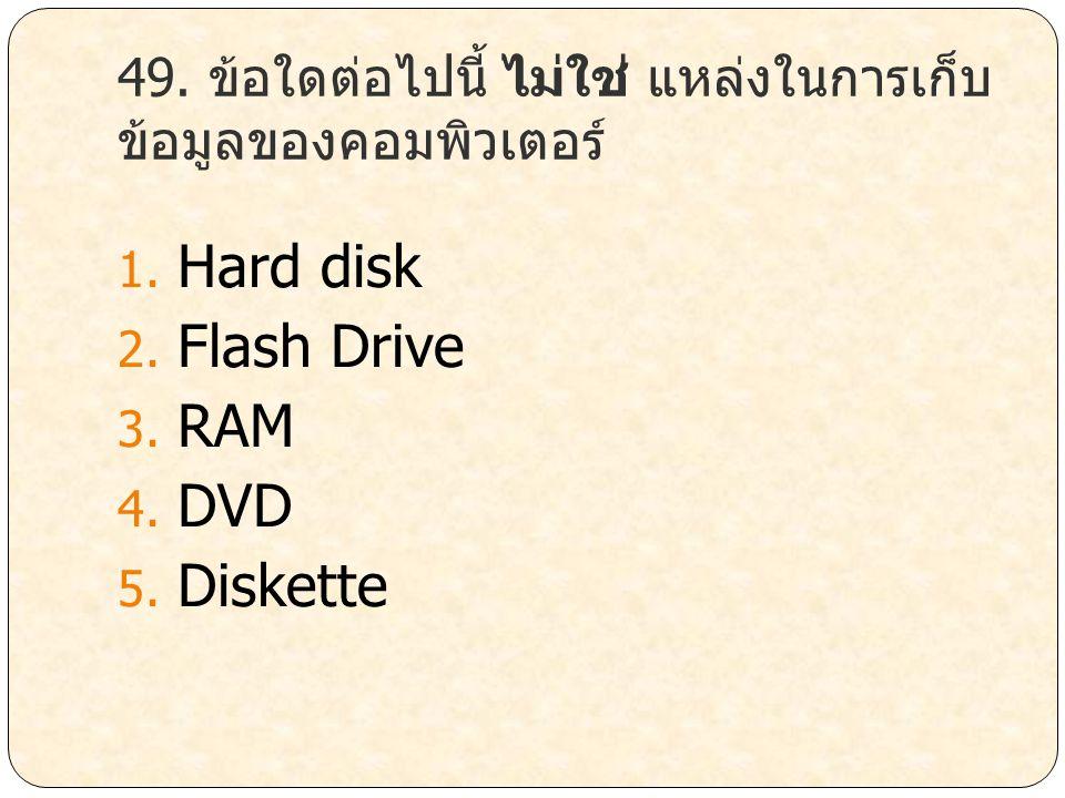 49. ข้อใดต่อไปนี้ ไม่ใช่ แหล่งในการเก็บ ข้อมูลของคอมพิวเตอร์ 1. Hard disk 2. Flash Drive 3. RAM 4. DVD 5. Diskette