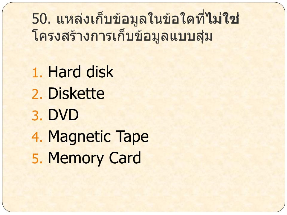 50. แหล่งเก็บข้อมูลในข้อใดที่ไม่ใช่ โครงสร้างการเก็บข้อมูลแบบสุ่ม 1. Hard disk 2. Diskette 3. DVD 4. Magnetic Tape 5. Memory Card