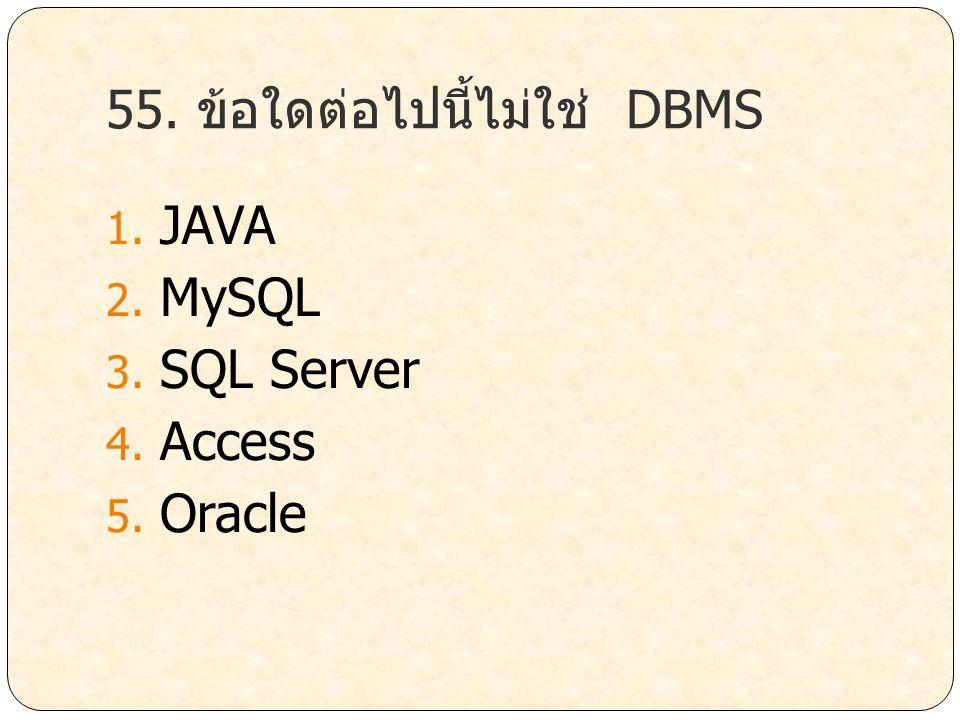 55. ข้อใดต่อไปนี้ไม่ใช่ DBMS 1. JAVA 2. MySQL 3. SQL Server 4. Access 5. Oracle