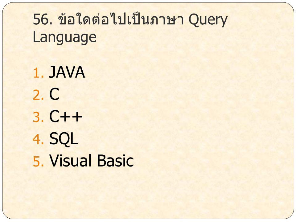 56. ข้อใดต่อไปเป็นภาษา Query Language 1. JAVA 2. C 3. C++ 4. SQL 5. Visual Basic