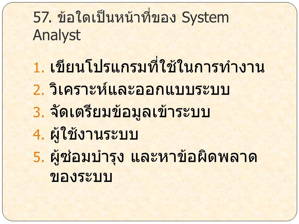 57. ข้อใดเป็นหน้าที่ของ System Analyst 1. เขียนโปรแกรมที่ใช้ในการทำงาน 2. วิเคราะห์และออกแบบระบบ 3. จัดเตรียมข้อมูลเข้าระบบ 4. ผู้ใช้งานระบบ 5. ผู้ซ่อ