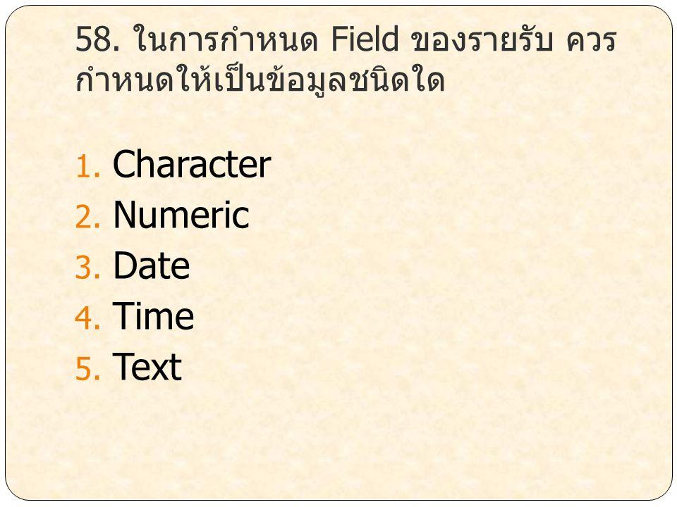 58. ในการกำหนด Field ของรายรับ ควร กำหนดให้เป็นข้อมูลชนิดใด 1. Character 2. Numeric 3. Date 4. Time 5. Text