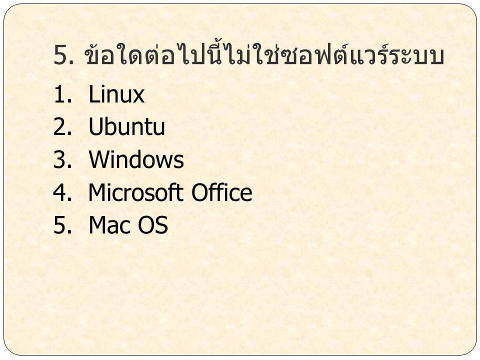 5. ข้อใดต่อไปนี้ไม่ใช่ซอฟต์แวร์ระบบ 1. Linux 2. Ubuntu 3. Windows 4. Microsoft Office 5. Mac OS