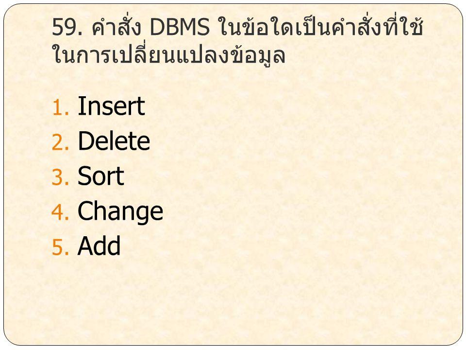 59. คำสั่ง DBMS ในข้อใดเป็นคำสั่งที่ใช้ ในการเปลี่ยนแปลงข้อมูล 1. Insert 2. Delete 3. Sort 4. Change 5. Add
