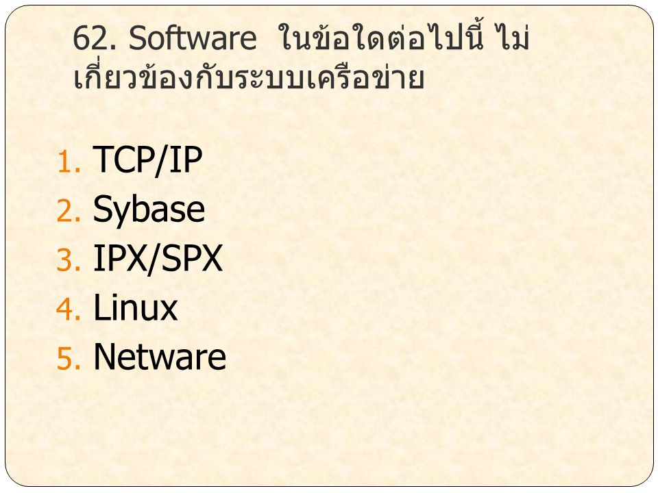 62. Software ในข้อใดต่อไปนี้ ไม่ เกี่ยวข้องกับระบบเครือข่าย 1. TCP/IP 2. Sybase 3. IPX/SPX 4. Linux 5. Netware