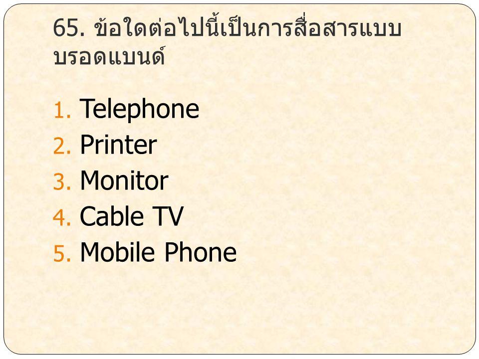 65. ข้อใดต่อไปนี้เป็นการสื่อสารแบบ บรอดแบนด์ 1. Telephone 2. Printer 3. Monitor 4. Cable TV 5. Mobile Phone