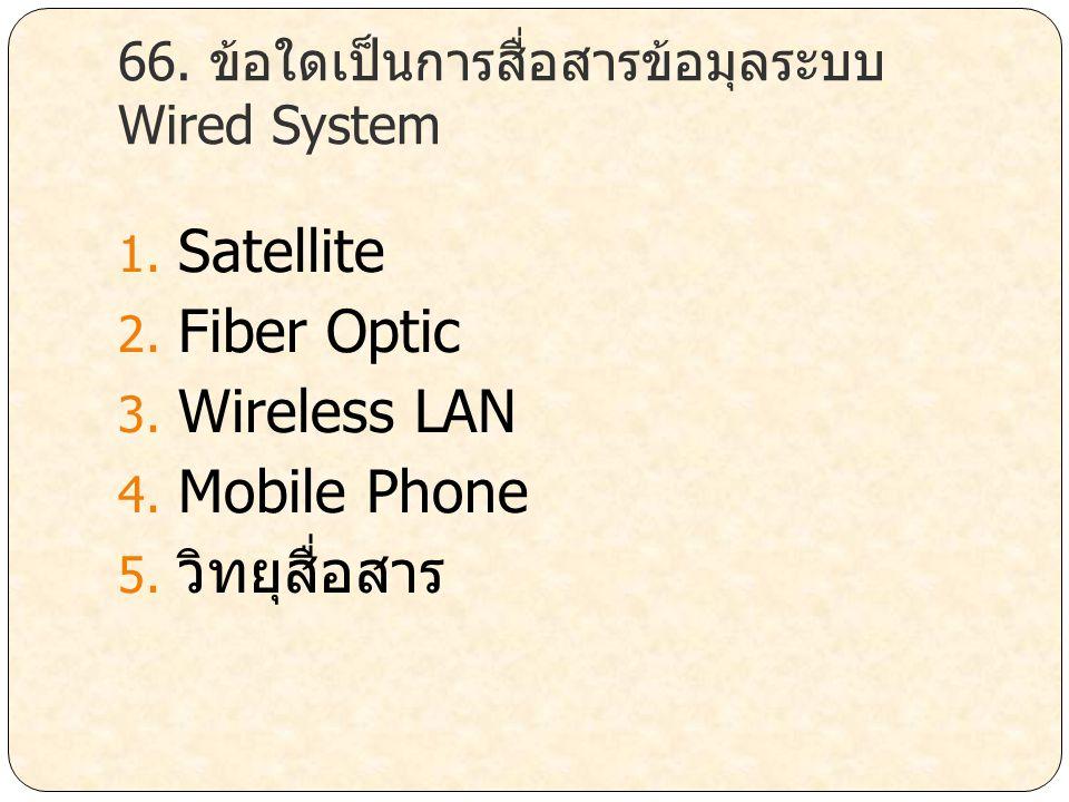 66. ข้อใดเป็นการสื่อสารข้อมุลระบบ Wired System 1. Satellite 2. Fiber Optic 3. Wireless LAN 4. Mobile Phone 5. วิทยุสื่อสาร