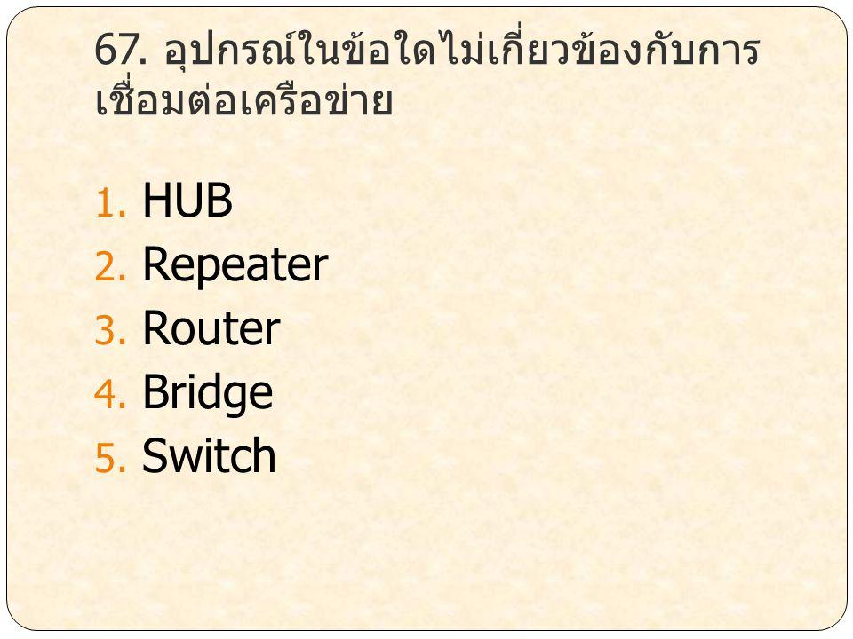 67. อุปกรณ์ในข้อใดไม่เกี่ยวข้องกับการ เชื่อมต่อเครือข่าย 1. HUB 2. Repeater 3. Router 4. Bridge 5. Switch