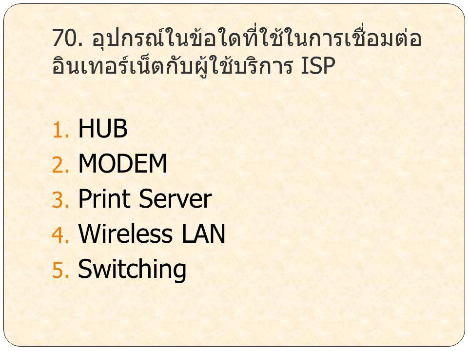70. อุปกรณ์ในข้อใดที่ใช้ในการเชื่อมต่อ อินเทอร์เน็ตกับผู้ใช้บริการ ISP 1. HUB 2. MODEM 3. Print Server 4. Wireless LAN 5. Switching