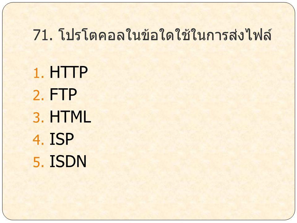 71. โปรโตคอลในข้อใดใช้ในการส่งไฟล์ 1. HTTP 2. FTP 3. HTML 4. ISP 5. ISDN