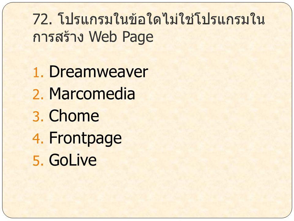 72. โปรแกรมในข้อใดไม่ใช่โปรแกรมใน การสร้าง Web Page 1. Dreamweaver 2. Marcomedia 3. Chome 4. Frontpage 5. GoLive