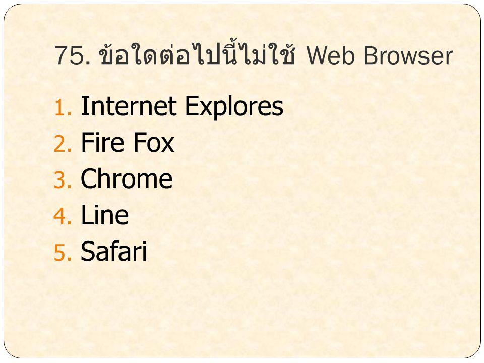 75. ข้อใดต่อไปนี้ไม่ใช้ Web Browser 1. Internet Explores 2. Fire Fox 3. Chrome 4. Line 5. Safari