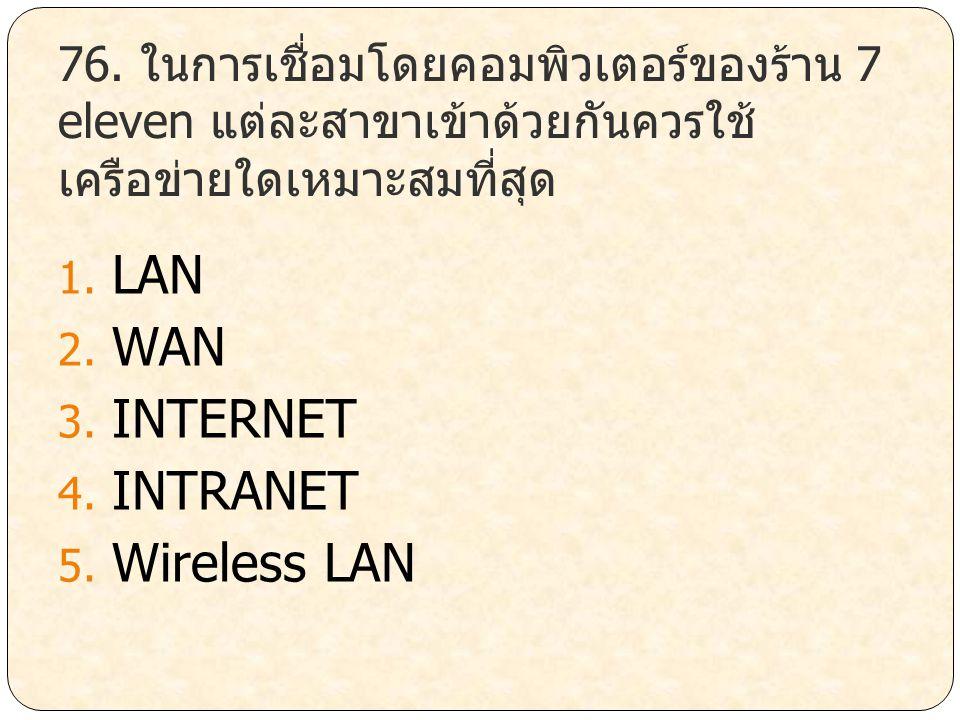 76. ในการเชื่อมโดยคอมพิวเตอร์ของร้าน 7 eleven แต่ละสาขาเข้าด้วยกันควรใช้ เครือข่ายใดเหมาะสมที่สุด 1. LAN 2. WAN 3. INTERNET 4. INTRANET 5. Wireless LA