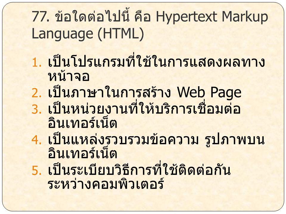 77. ข้อใดต่อไปนี้ คือ Hypertext Markup Language (HTML) 1. เป็นโปรแกรมที่ใช้ในการแสดงผลทาง หน้าจอ 2. เป็นภาษาในการสร้าง Web Page 3. เป็นหน่วยงานที่ให้บ