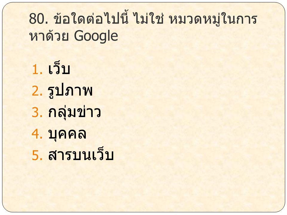 80. ข้อใดต่อไปนี้ ไม่ใช่ หมวดหมู่ในการ หาด้วย Google 1. เว็บ 2. รูปภาพ 3. กลุ่มข่าว 4. บุคคล 5. สารบนเว็บ