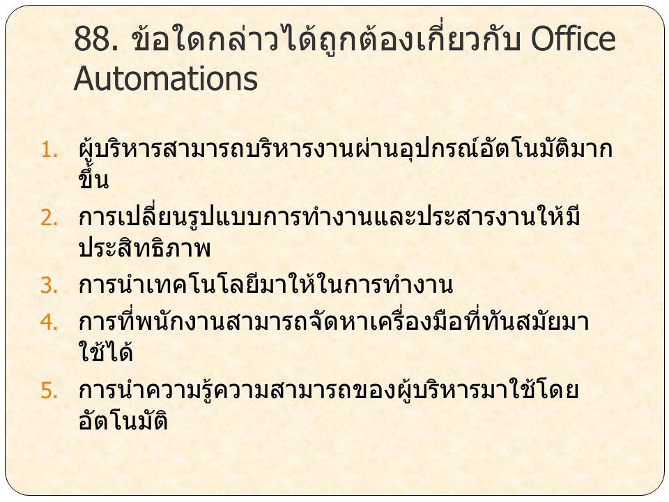 88. ข้อใดกล่าวได้ถูกต้องเกี่ยวกับ Office Automations 1. ผู้บริหารสามารถบริหารงานผ่านอุปกรณ์อัตโนมัติมาก ขึ้น 2. การเปลี่ยนรูปแบบการทำงานและประสารงานให