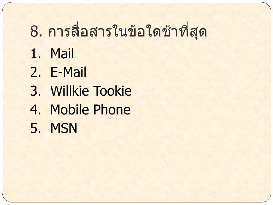 8. การสื่อสารในข้อใดช้าที่สุด 1. Mail 2. E-Mail 3. Willkie Tookie 4. Mobile Phone 5. MSN