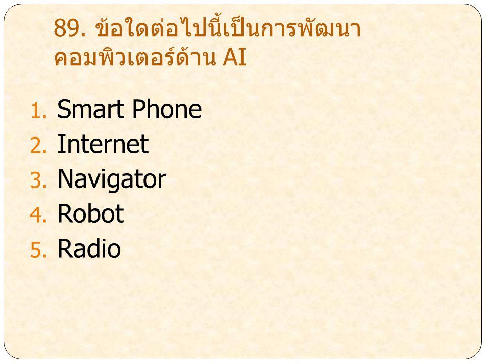 89. ข้อใดต่อไปนี้เป็นการพัฒนา คอมพิวเตอร์ด้าน AI 1. Smart Phone 2. Internet 3. Navigator 4. Robot 5. Radio
