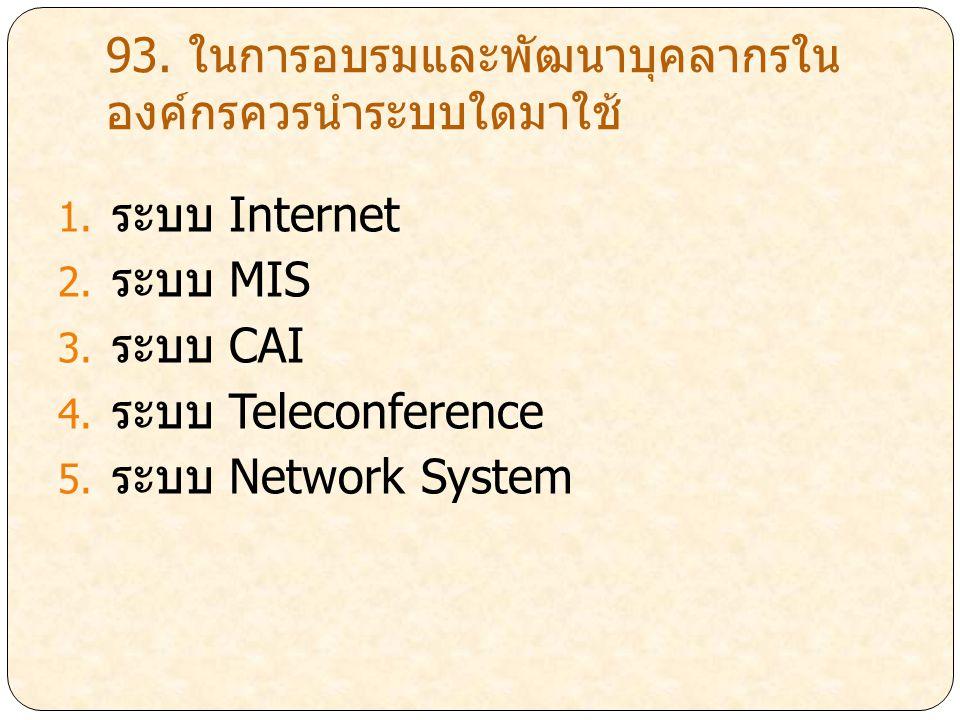 93. ในการอบรมและพัฒนาบุคลากรใน องค์กรควรนำระบบใดมาใช้ 1. ระบบ Internet 2. ระบบ MIS 3. ระบบ CAI 4. ระบบ Teleconference 5. ระบบ Network System