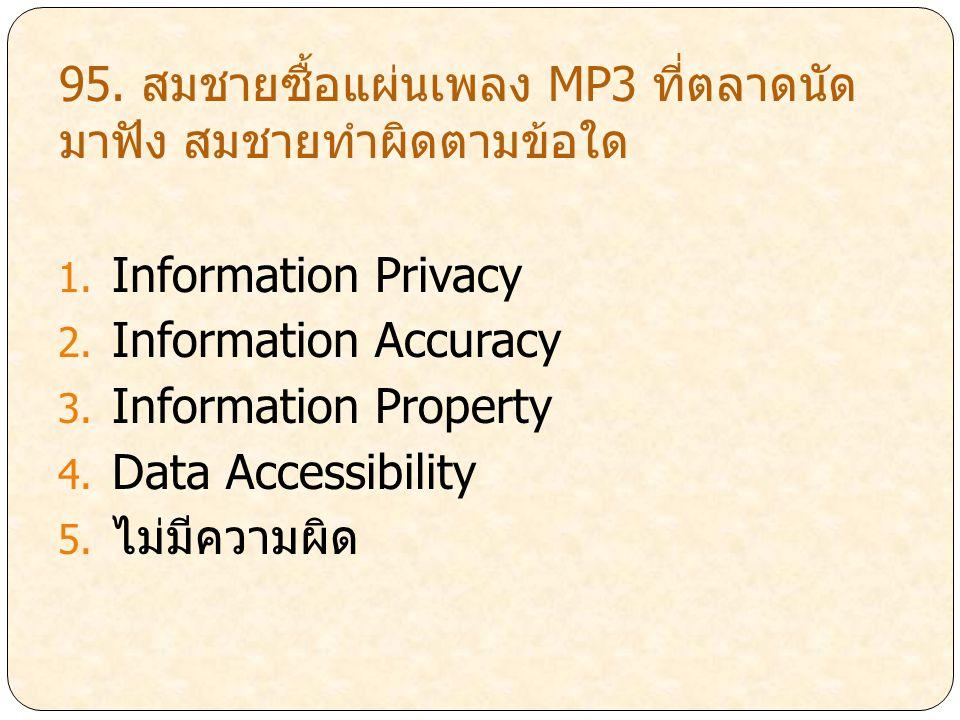 95. สมชายซื้อแผ่นเพลง MP3 ที่ตลาดนัด มาฟัง สมชายทำผิดตามข้อใด 1. Information Privacy 2. Information Accuracy 3. Information Property 4. Data Accessibi