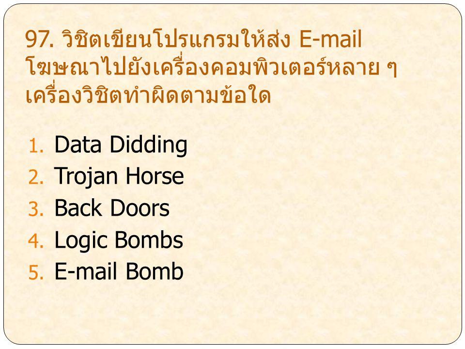 97. วิชิตเขียนโปรแกรมให้ส่ง E-mail โฆษณาไปยังเครื่องคอมพิวเตอร์หลาย ๆ เครื่องวิชิตทำผิดตามข้อใด 1. Data Didding 2. Trojan Horse 3. Back Doors 4. Logic