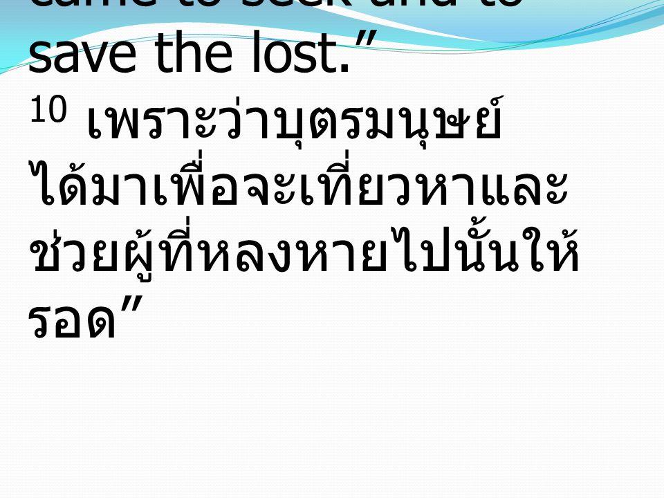 10 For the Son of Man came to seek and to save the lost. 10 เพราะว่าบุตรมนุษย์ ได้มาเพื่อจะเที่ยวหาและ ช่วยผู้ที่หลงหายไปนั้นให้ รอด