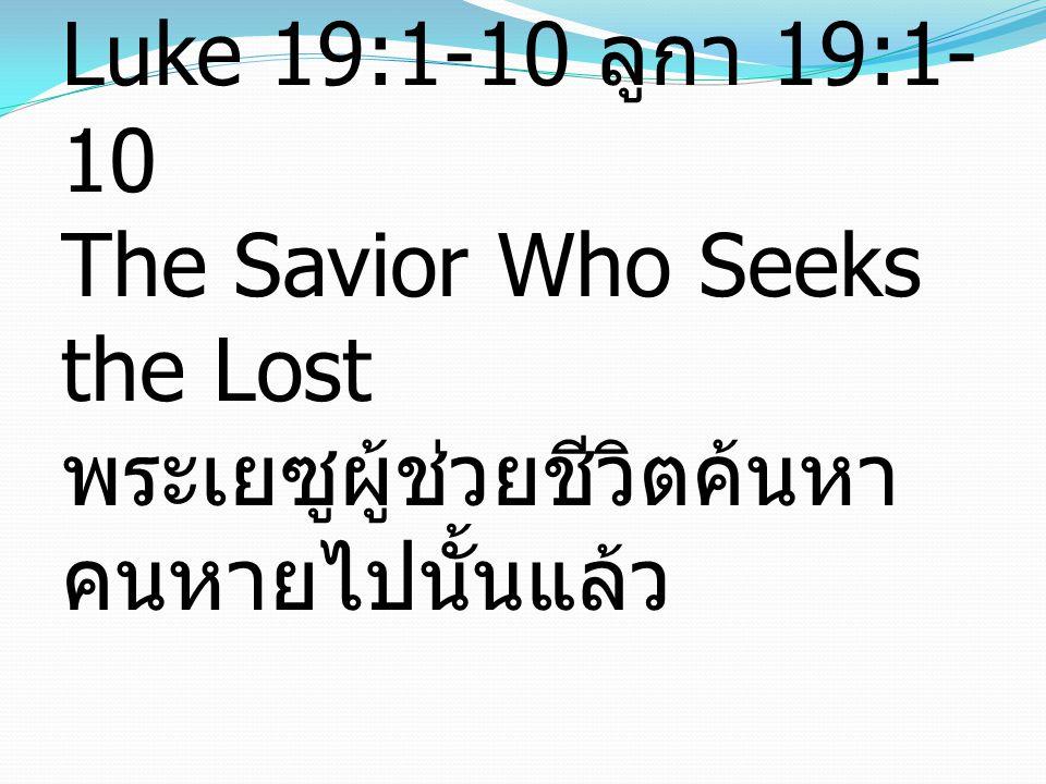 Luke 19:1-10 ลูกา 19:1- 10 The Savior Who Seeks the Lost พระเยซูผู้ช่วยชีวิตค้นหา คนหายไปนั้นแล้ว