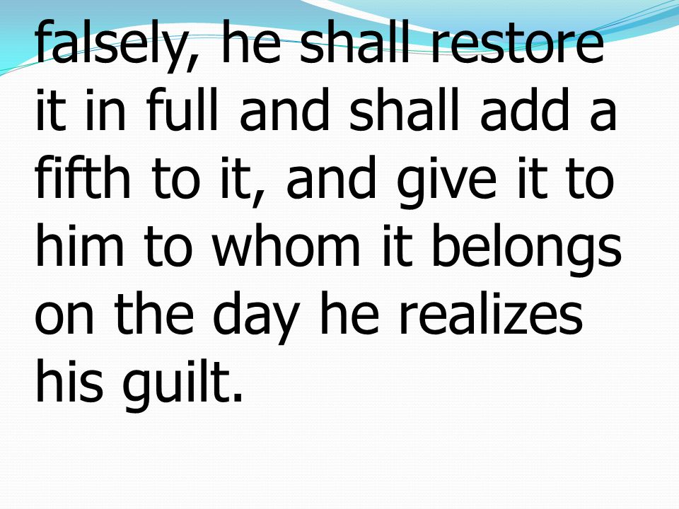 5 or anything about which he has sworn falsely, he shall restore it in full and shall add a fifth to it, and give it to him to whom it belongs on the day he realizes his guilt.