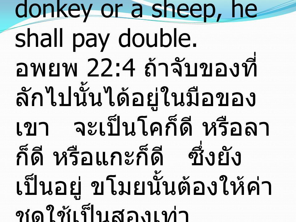 Exodus 22:4 If the stolen beast is found alive in his possession, whether it is an ox or a donkey or a sheep, he shall pay double.