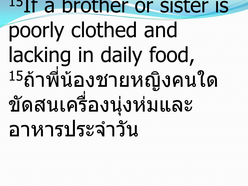 15 If a brother or sister is poorly clothed and lacking in daily food, 15 ถ้าพี่น้องชายหญิงคนใด ขัดสนเครื่องนุ่งห่มและ อาหารประจำวัน