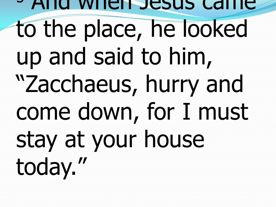 5 And when Jesus came to the place, he looked up and said to him, Zacchaeus, hurry and come down, for I must stay at your house today.