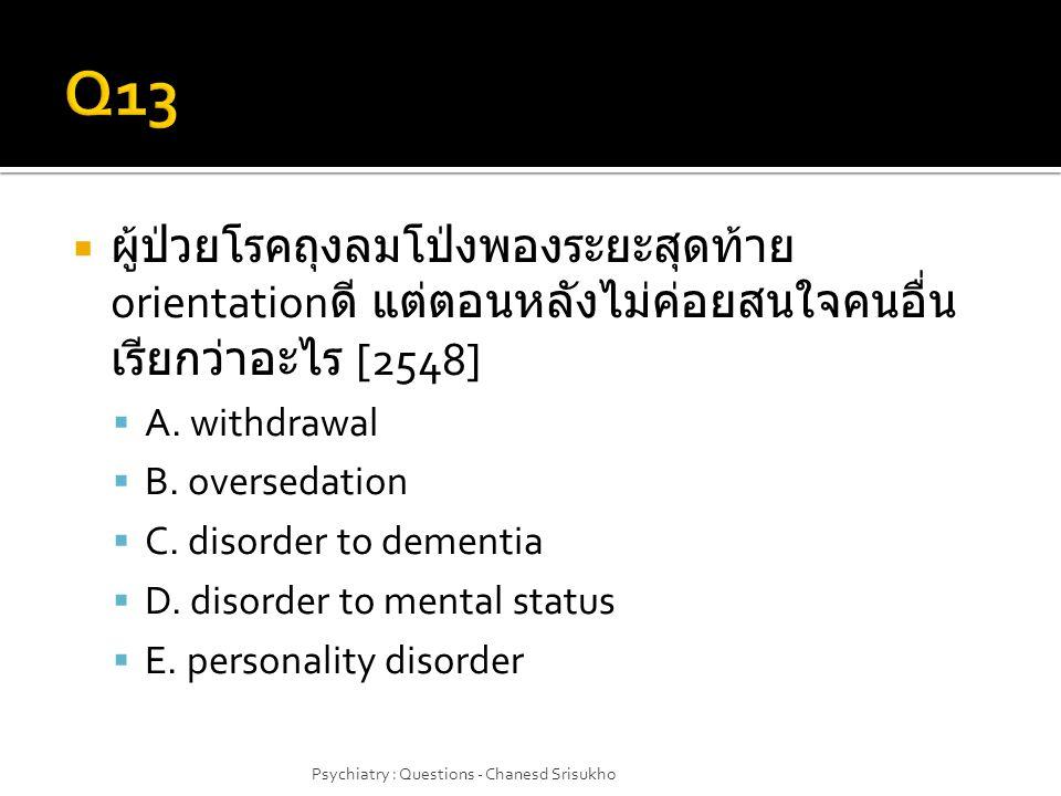  ผู้ป่วยโรคถุงลมโป่งพองระยะสุดท้าย orientation ดี แต่ตอนหลังไม่ค่อยสนใจคนอื่น เรียกว่าอะไร [2548]  A. withdrawal  B. oversedation  C. disorder to