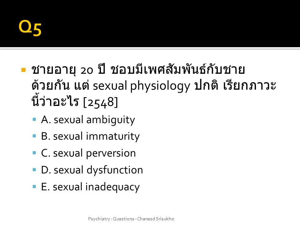  ชายอายุ 20 ปี ชอบมีเพศสัมพันธ์กับชาย ด้วยกัน แต่ sexual physiology ปกติ เรียกภาวะ นี้ว่าอะไร [2548]  A. sexual ambiguity  B. sexual immaturity  C