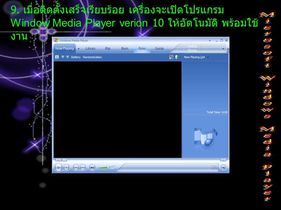 9. เมื่อติดตั้งเสร็จเรียบร้อย เครื่องจะเปิดโปรแกรม Window Media Player verion 10 ให้อัตโนมัติ พร้อมใช้ งาน