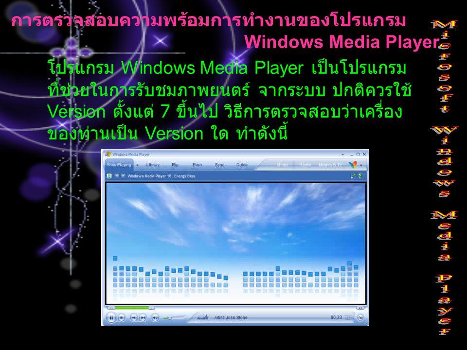 การตรวจสอบความพร้อมการทำงานของโปรแกรม Windows Media Player โปรแกรม Windows Media Player เป็นโปรแกรม ที่ช่วยในการรับชมภาพยนตร์ จากระบบ ปกติควรใช้ Versi