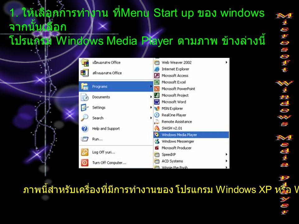 1. ให้เลือกการทำงาน ที่ Menu Start up ของ windows จากนั้นเลือก โปรแกรม Windows Media Player ตามภาพ ข้างล่างนี้ ภาพนี้สำหรับเครื่องที่มีการทำงานของ โปร