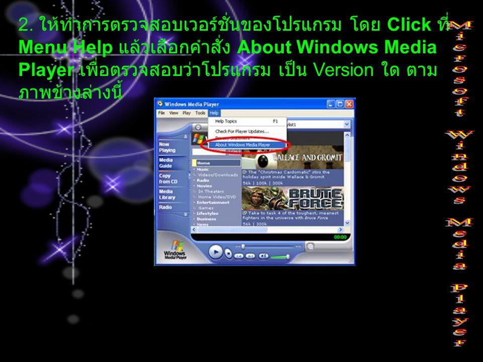 2. ให้ทำการตรวจสอบเวอร์ชั่นของโปรแกรม โดย Click ที่ Menu Help แล้วเลือกคำสั่ง About Windows Media Player เพื่อตรวจสอบว่าโปรแกรม เป็น Version ใด ตาม ภา