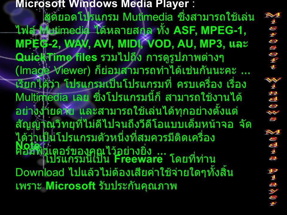Microsoft Windows Media Player : สุดยอดโปรแกรม Mutimedia ซึ่งสามารถใช้เล่น ไฟล์ Mutimedia ได้หลายสกุล ทั้ง ASF, MPEG-1, MPEG-2, WAV, AVI, MIDI, VOD, A
