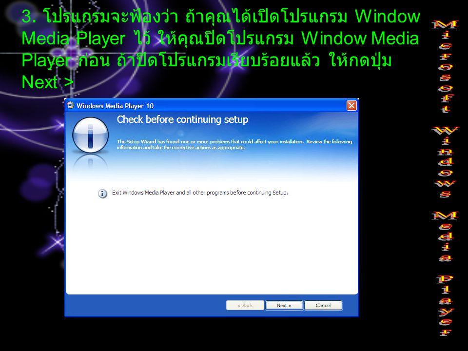 3. โปรแกรมจะฟ้องว่า ถ้าคุณได้เปิดโปรแกรม Window Media Player ไว้ ให้คุณปิดโปรแกรม Window Media Player ก่อน ถ้าปิดโปรแกรมเรียบร้อยแล้ว ให้กดปุ่ม Next >